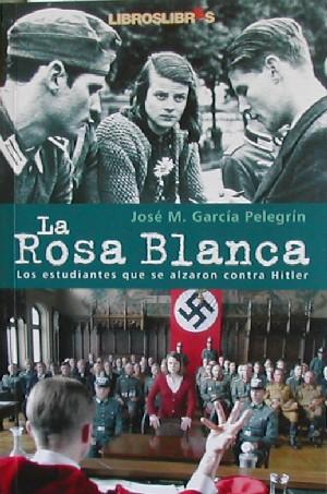 La Rosa Blanca. Los estudiantes que se alzaron contra Hitler