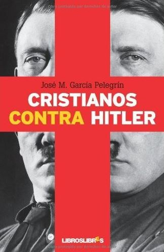 Cristianos contra Hitler: La apasionante historia de seis personas que se opusieron al nazismo