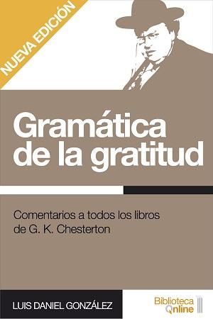 Gramática de la gratitud. Comentarios a todos los libros de G. K. Chesterton